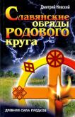 Славянские обряды родового круга. Древняя сила предков (Д. Невский)